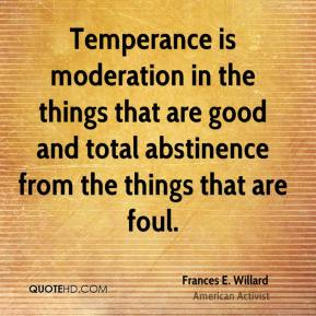 Frances E. Willard - Temperance is moderation in the things that are good and total abstinence from the things that are foul.