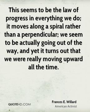 Frances E. Willard - This seems to be the law of progress in everything we do; it moves along a spiral rather than a perpendicular; we seem to be actually going out of the way, and yet it turns out that we were really moving upward all the time.