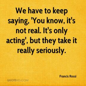Francis Rossi - We have to keep saying, 'You know, it's not real. It's only acting', but they take it really seriously.