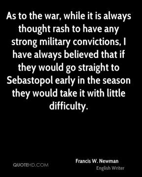 Francis W. Newman - As to the war, while it is always thought rash to have any strong military convictions, I have always believed that if they would go straight to Sebastopol early in the season they would take it with little difficulty.