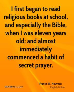 Francis W. Newman - I first began to read religious books at school, and especially the Bible, when I was eleven years old; and almost immediately commenced a habit of secret prayer.