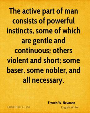 The active part of man consists of powerful instincts, some of which are gentle and continuous; others violent and short; some baser, some nobler, and all necessary.