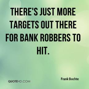 Frank Bochte - There's just more targets out there for bank robbers to hit.