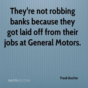 Frank Bochte - They're not robbing banks because they got laid off from their jobs at General Motors.