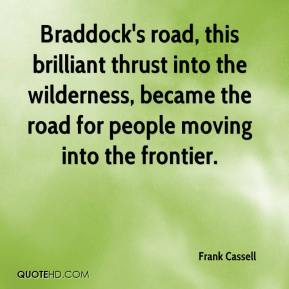 Frank Cassell - Braddock's road, this brilliant thrust into the wilderness, became the road for people moving into the frontier.