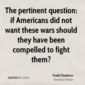 The pertinent question: if Americans did not want these wars should they have been compelled to fight them?