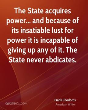 Frank Chodorov - The State acquires power... and because of its insatiable lust for power it is incapable of giving up any of it. The State never abdicates.