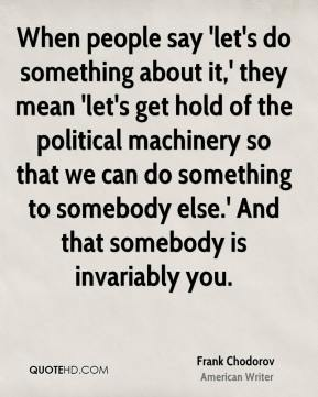 When people say 'let's do something about it,' they mean 'let's get hold of the political machinery so that we can do something to somebody else.' And that somebody is invariably you.