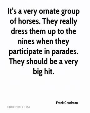 Frank Gendreau - It's a very ornate group of horses. They really dress them up to the nines when they participate in parades. They should be a very big hit.