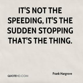 Frank Hargrove - It's not the speeding, it's the sudden stopping that's the thing.