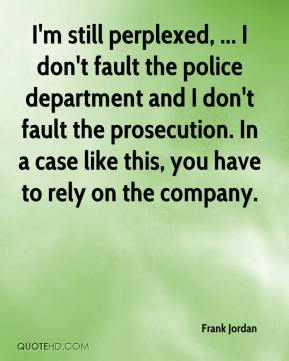 Frank Jordan - I'm still perplexed, ... I don't fault the police department and I don't fault the prosecution. In a case like this, you have to rely on the company.