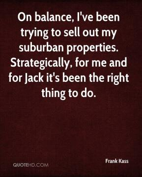 Frank Kass - On balance, I've been trying to sell out my suburban properties. Strategically, for me and for Jack it's been the right thing to do.