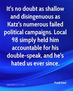Frank Keel - It's no doubt as shallow and disingenuous as Katz's numerous failed political campaigns. Local 98 simply held him accountable for his double-speak, and he's hated us ever since.