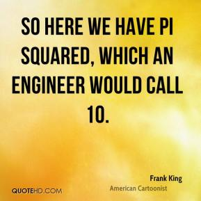 Frank King - So here we have pi squared, which an engineer would call 10.
