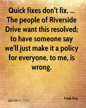 Frank King - Quick fixes don't fix, ... The people of Riverside Drive want this resolved; to have someone say we'll just make it a policy for everyone, to me, is wrong.