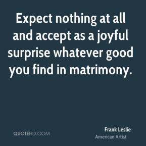 Frank Leslie - Expect nothing at all and accept as a joyful surprise whatever good you find in matrimony.