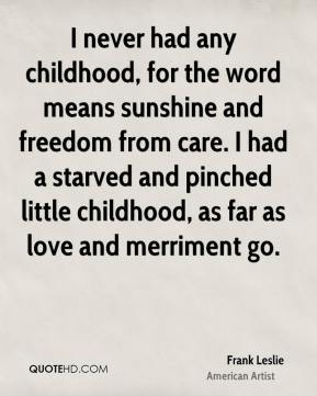 Frank Leslie - I never had any childhood, for the word means sunshine and freedom from care. I had a starved and pinched little childhood, as far as love and merriment go.