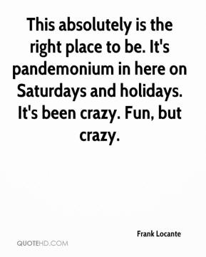 Frank Locante - This absolutely is the right place to be. It's pandemonium in here on Saturdays and holidays. It's been crazy. Fun, but crazy.