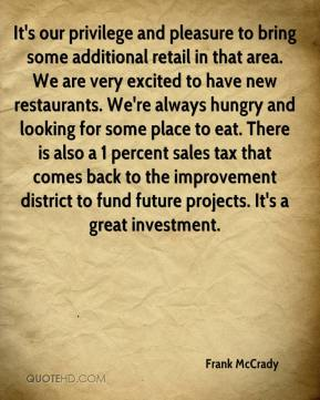 Frank McCrady - It's our privilege and pleasure to bring some additional retail in that area. We are very excited to have new restaurants. We're always hungry and looking for some place to eat. There is also a 1 percent sales tax that comes back to the improvement district to fund future projects. It's a great investment.