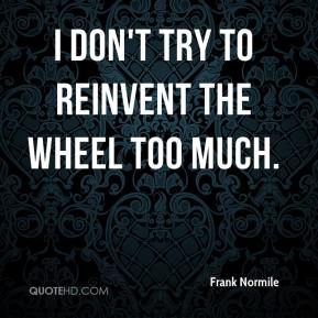 Frank Normile - I don't try to reinvent the wheel too much.