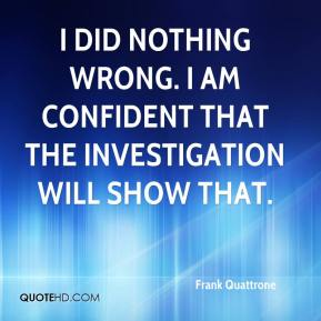 Frank Quattrone - I did nothing wrong. I am confident that the investigation will show that.