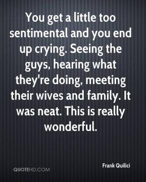 Frank Quilici - You get a little too sentimental and you end up crying. Seeing the guys, hearing what they're doing, meeting their wives and family. It was neat. This is really wonderful.