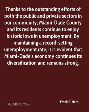 Frank R. Nero - Thanks to the outstanding efforts of both the public and private sectors in our community, Miami-Dade County and its residents continue to enjoy historic lows in unemployment. By maintaining a record-setting unemployment rate, it is evident that Miami-Dade's economy continues its diversification and remains strong.