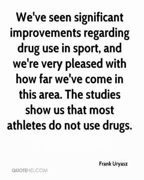We've seen significant improvements regarding drug use in sport, and we're very pleased with how far we've come in this area. The studies show us that most athletes do not use drugs.