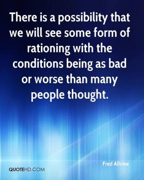 There is a possibility that we will see some form of rationing with the conditions being as bad or worse than many people thought.