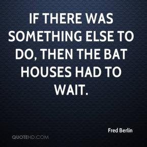 Fred Berlin - If there was something else to do, then the bat houses had to wait.