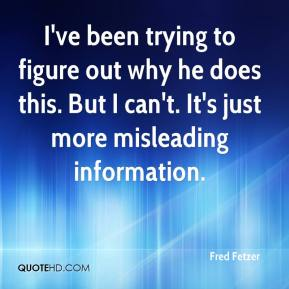 Fred Fetzer - I've been trying to figure out why he does this. But I can't. It's just more misleading information.