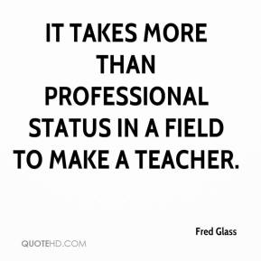 Fred Glass - It takes more than professional status in a field to make a teacher.