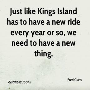 Fred Glass - Just like Kings Island has to have a new ride every year or so, we need to have a new thing.
