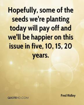 Fred Ridley - Hopefully, some of the seeds we're planting today will pay off and we'll be happier on this issue in five, 10, 15, 20 years.