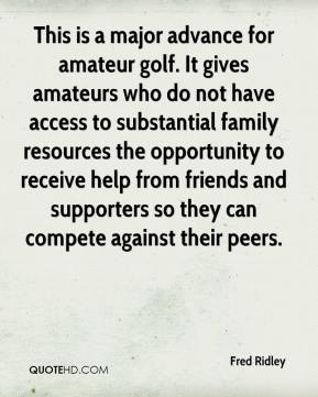 Fred Ridley - This is a major advance for amateur golf. It gives amateurs who do not have access to substantial family resources the opportunity to receive help from friends and supporters so they can compete against their peers.