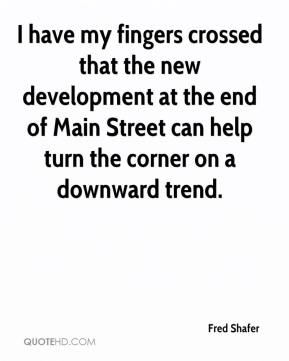 Fred Shafer - I have my fingers crossed that the new development at the end of Main Street can help turn the corner on a downward trend.