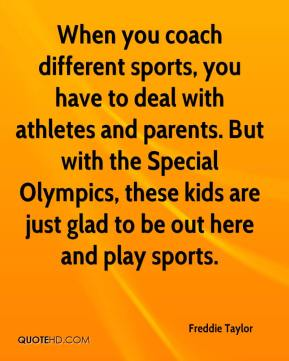 Freddie Taylor - When you coach different sports, you have to deal with athletes and parents. But with the Special Olympics, these kids are just glad to be out here and play sports.