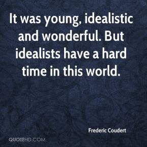 Frederic Coudert - It was young, idealistic and wonderful. But idealists have a hard time in this world.