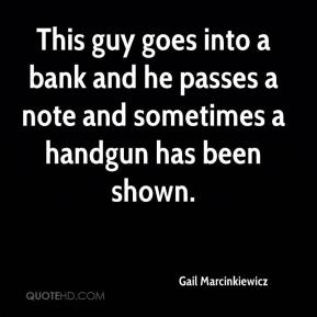 Gail Marcinkiewicz - This guy goes into a bank and he passes a note and sometimes a handgun has been shown.