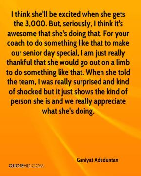Ganiyat Adeduntan - I think she'll be excited when she gets the 3,000. But, seriously, I think it's awesome that she's doing that. For your coach to do something like that to make our senior day special, I am just really thankful that she would go out on a limb to do something like that. When she told the team, I was really surprised and kind of shocked but it just shows the kind of person she is and we really appreciate what she's doing.
