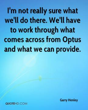 Garry Henley - I'm not really sure what we'll do there. We'll have to work through what comes across from Optus and what we can provide.
