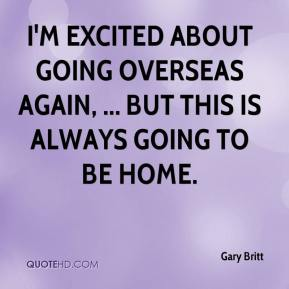 Gary Britt - I'm excited about going overseas again, ... but this is always going to be home.