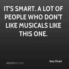 Gary Chryst - It's smart. A lot of people who don't like musicals like this one.