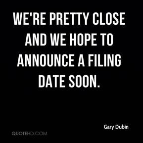 Gary Dubin - We're pretty close and we hope to announce a filing date soon.
