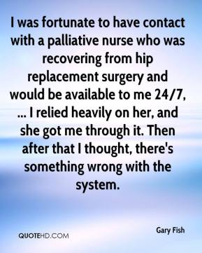 I was fortunate to have contact with a palliative nurse who was recovering from hip replacement surgery and would be available to me 24/7, ... I relied heavily on her, and she got me through it. Then after that I thought, there's something wrong with the system.