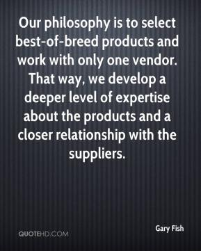 Gary Fish - Our philosophy is to select best-of-breed products and work with only one vendor. That way, we develop a deeper level of expertise about the products and a closer relationship with the suppliers.