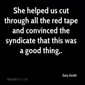 Gary Groth - She helped us cut through all the red tape and convinced the syndicate that this was a good thing.