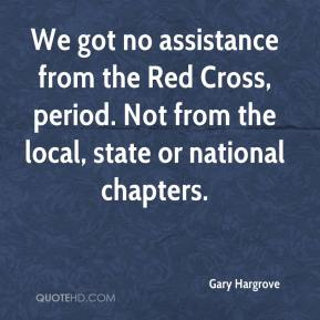 We got no assistance from the Red Cross, period. Not from the local, state or national chapters.