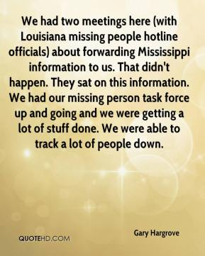 We had two meetings here (with Louisiana missing people hotline officials) about forwarding Mississippi information to us. That didn't happen. They sat on this information. We had our missing person task force up and going and we were getting a lot of stuff done. We were able to track a lot of people down.
