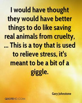 Gary Johnstone - I would have thought they would have better things to do like saving real animals from cruelty, ... This is a toy that is used to relieve stress, it's meant to be a bit of a giggle.